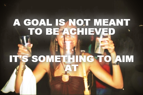 A GOAL IS NOT MEANT TO BE ACHIEVED   IT'S SOMETHING TO AIM AT