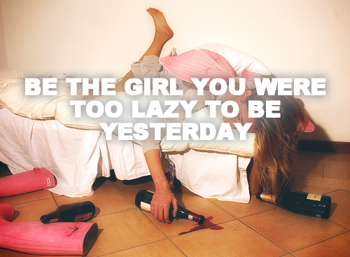 BE THE GIRL YOU WERE TOO LAZY TO BE YESTERDAY