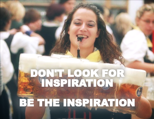 DON'T LOOK FOR INSPIRATION  BE THE INSPIRATION