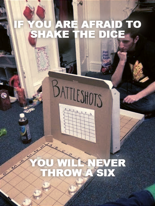 IF YOU ARE AFRAID TO SHAKE THE DICE             YOU WILL NEVER THROW A SIX