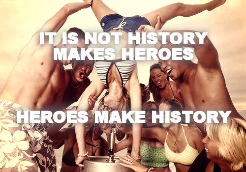 IT IS NOT HISTORY MAKES HEROES    HEROES MAKE HISTORY