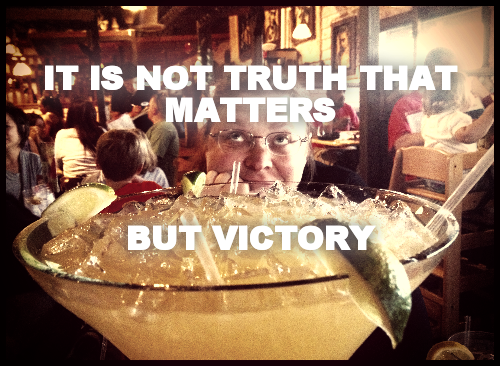 IT IS NOT TRUTH THAT MATTERS     BUT VICTORY