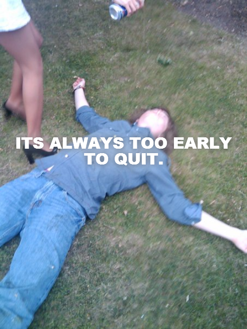 ITS ALWAYS TOO EARLY TO QUIT.