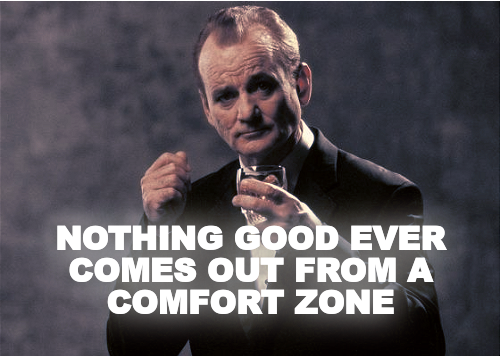 NOTHING GOOD EVER COMES OUT FROM A COMFORT ZONE