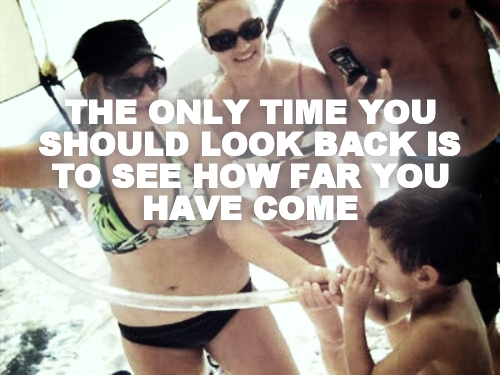 THE ONLY TIME YOU SHOULD LOOK BACK IS TO SEE HOW FAR YOU HAVE COME