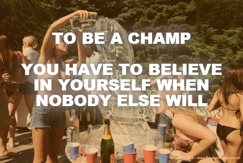 TO BE A CHAMP  YOU HAVE TO BELIEVE IN YOURSELF WHEN NOBODY ELSE WILL