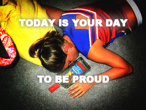 TODAY IS YOUR DAY       TO BE PROUD
