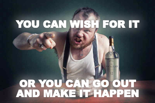 YOU CAN WISH FOR IT      OR YOU CAN GO OUT AND MAKE IT HAPPEN