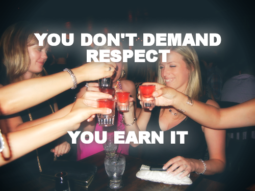 YOU DON'T DEMAND RESPECT     YOU EARN IT
