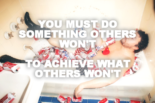 YOU MUST DO SOMETHING OTHERS WON'T  TO ACHIEVE WHAT OTHERS WON'T