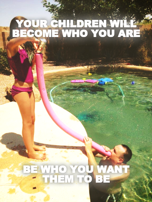 YOUR CHILDREN WILL BECOME WHO YOU ARE              BE WHO YOU WANT THEM TO BE